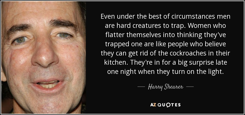 Even under the best of circumstances men are hard creatures to trap. Women who flatter themselves into thinking they've trapped one are like people who believe they can get rid of the cockroaches in their kitchen. They're in for a big surprise late one night when they turn on the light. - Harry Shearer