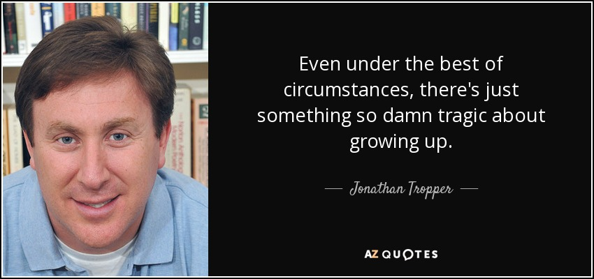 Even under the best of circumstances, there's just something so damn tragic about growing up. - Jonathan Tropper
