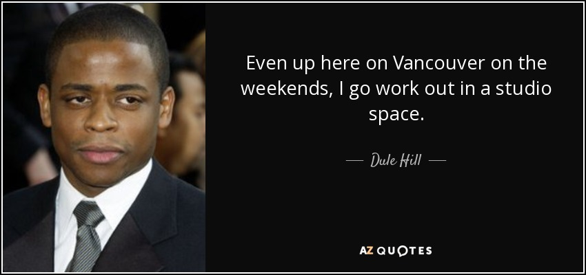 Even up here on Vancouver on the weekends, I go work out in a studio space. - Dule Hill