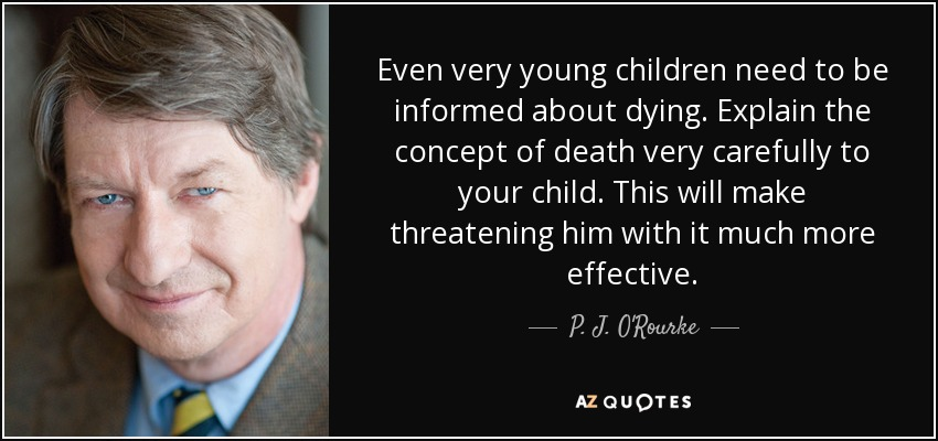 Even very young children need to be informed about dying. Explain the concept of death very carefully to your child. This will make threatening him with it much more effective. - P. J. O'Rourke