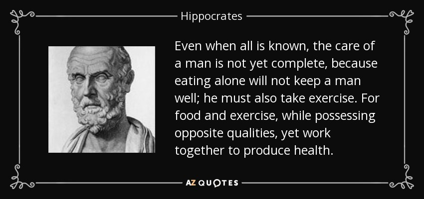 Even when all is known, the care of a man is not yet complete, because eating alone will not keep a man well; he must also take exercise. For food and exercise, while possessing opposite qualities, yet work together to produce health. - Hippocrates