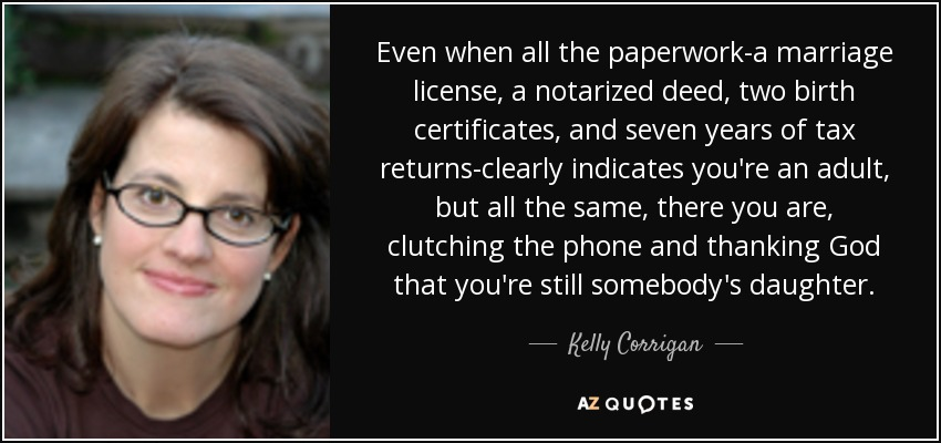 Even when all the paperwork-a marriage license, a notarized deed, two birth certificates, and seven years of tax returns-clearly indicates you're an adult, but all the same, there you are, clutching the phone and thanking God that you're still somebody's daughter. - Kelly Corrigan