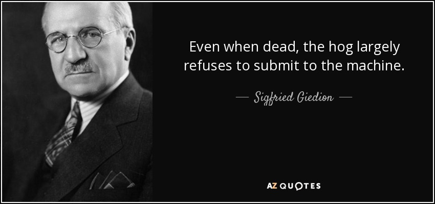 Even when dead, the hog largely refuses to submit to the machine. - Sigfried Giedion