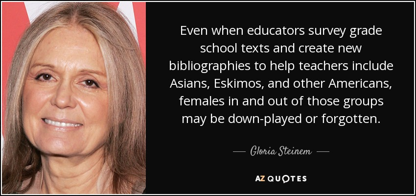 Even when educators survey grade school texts and create new bibliographies to help teachers include Asians, Eskimos, and other Americans, females in and out of those groups may be down-played or forgotten. - Gloria Steinem