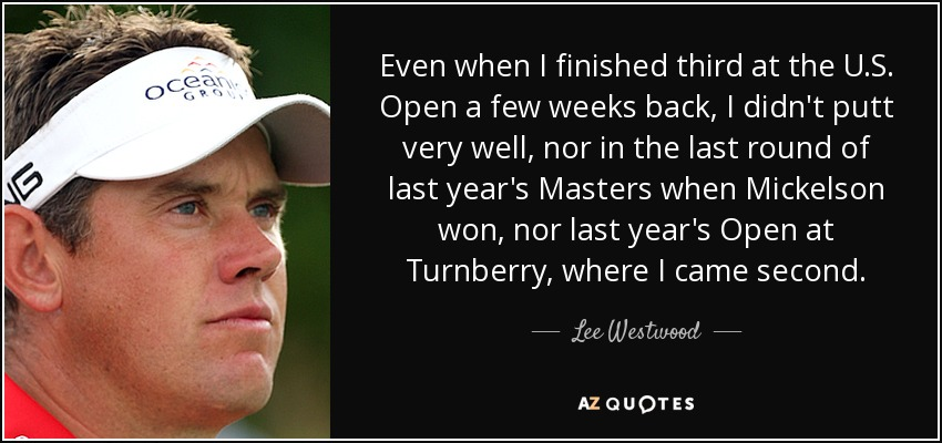 Even when I finished third at the U.S. Open a few weeks back, I didn't putt very well, nor in the last round of last year's Masters when Mickelson won, nor last year's Open at Turnberry, where I came second. - Lee Westwood