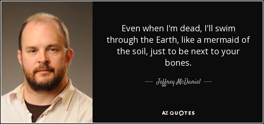 Even when I'm dead, I'll swim through the Earth, like a mermaid of the soil, just to be next to your bones. - Jeffrey McDaniel