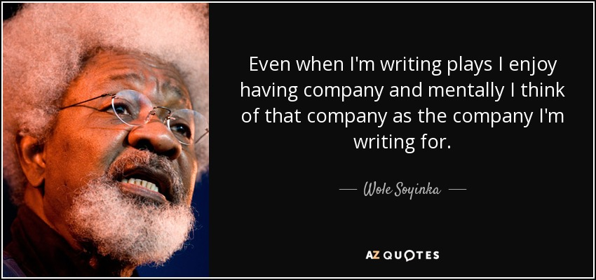 Even when I'm writing plays I enjoy having company and mentally I think of that company as the company I'm writing for. - Wole Soyinka