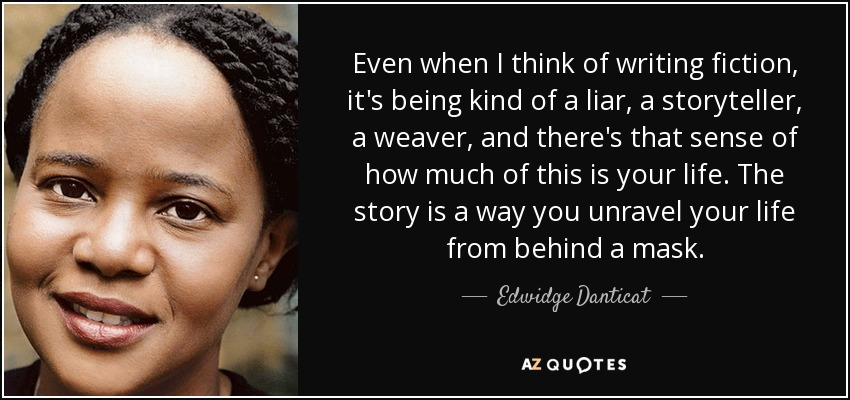 Even when I think of writing fiction, it's being kind of a liar, a storyteller, a weaver, and there's that sense of how much of this is your life. The story is a way you unravel your life from behind a mask. - Edwidge Danticat