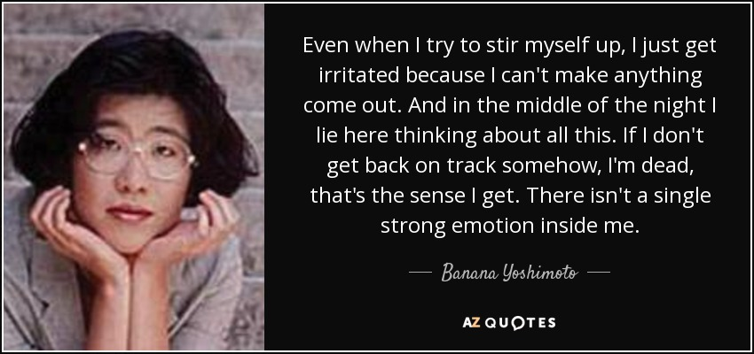 Even when I try to stir myself up, I just get irritated because I can't make anything come out. And in the middle of the night I lie here thinking about all this. If I don't get back on track somehow, I'm dead, that's the sense I get. There isn't a single strong emotion inside me. - Banana Yoshimoto