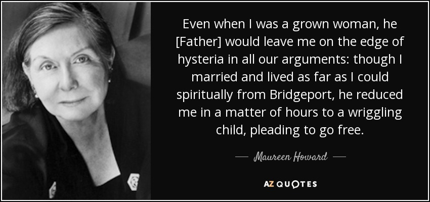 Even when I was a grown woman, he [Father] would leave me on the edge of hysteria in all our arguments: though I married and lived as far as I could spiritually from Bridgeport, he reduced me in a matter of hours to a wriggling child, pleading to go free. - Maureen Howard