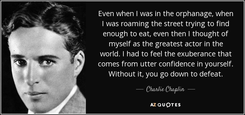 Even when I was in the orphanage, when I was roaming the street trying to find enough to eat, even then I thought of myself as the greatest actor in the world. I had to feel the exuberance that comes from utter confidence in yourself. Without it, you go down to defeat. - Charlie Chaplin