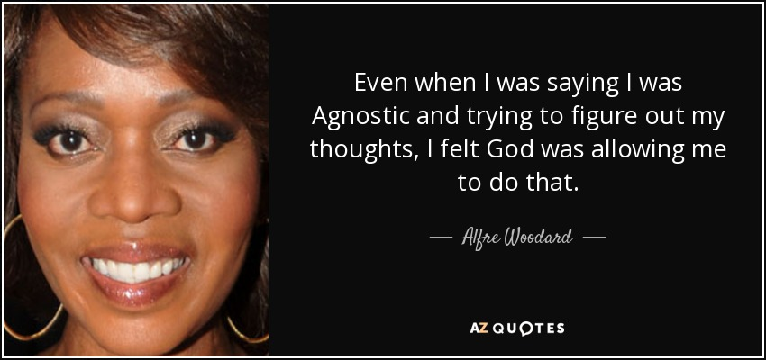 Even when I was saying I was Agnostic and trying to figure out my thoughts, I felt God was allowing me to do that. - Alfre Woodard