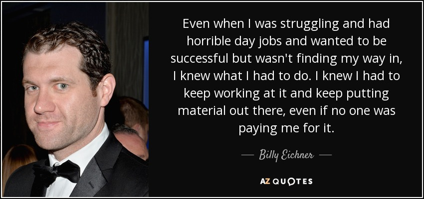 Even when I was struggling and had horrible day jobs and wanted to be successful but wasn't finding my way in, I knew what I had to do. I knew I had to keep working at it and keep putting material out there, even if no one was paying me for it. - Billy Eichner