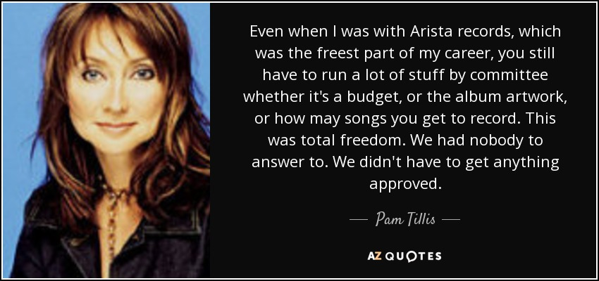 Even when I was with Arista records, which was the freest part of my career, you still have to run a lot of stuff by committee whether it's a budget, or the album artwork, or how may songs you get to record. This was total freedom. We had nobody to answer to. We didn't have to get anything approved. - Pam Tillis