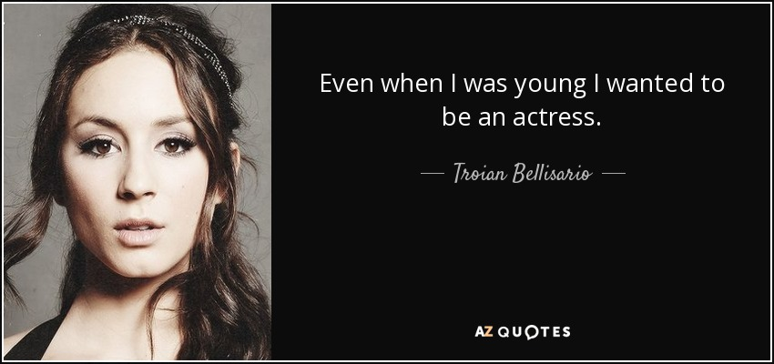 Even when I was young I wanted to be an actress. - Troian Bellisario
