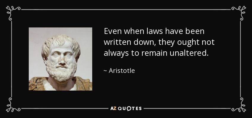 Even when laws have been written down, they ought not always to remain unaltered. - Aristotle