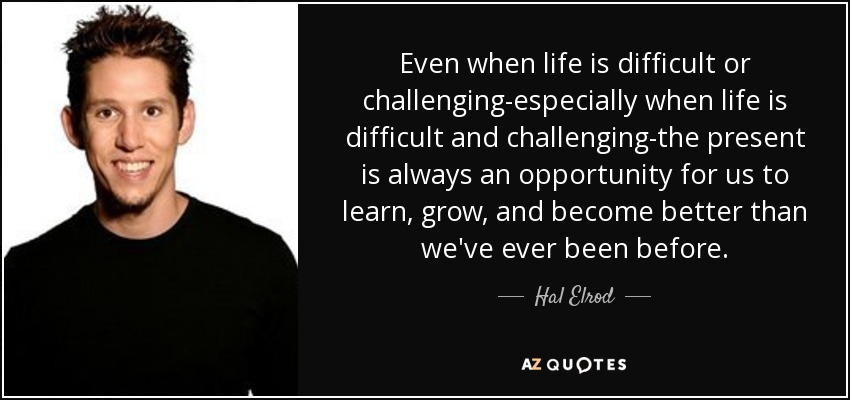 Even when life is difficult or challenging-especially when life is difficult and challenging-the present is always an opportunity for us to learn, grow, and become better than we've ever been before. - Hal Elrod