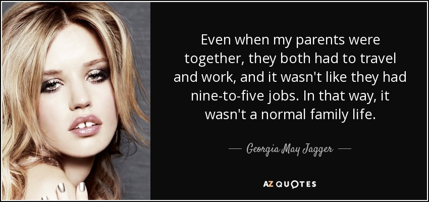 Even when my parents were together, they both had to travel and work, and it wasn't like they had nine-to-five jobs. In that way, it wasn't a normal family life. - Georgia May Jagger