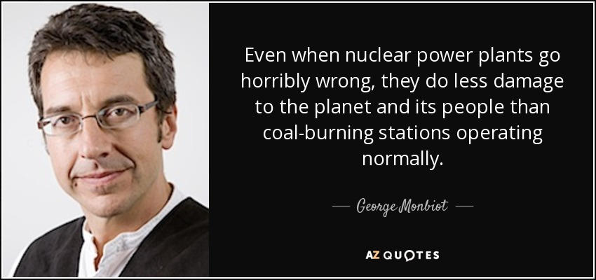 Even when nuclear power plants go horribly wrong, they do less damage to the planet and its people than coal-burning stations operating normally. - George Monbiot