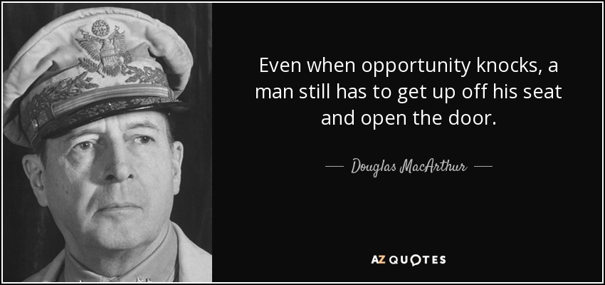 Even when opportunity knocks, a man still has to get up off his seat and open the door. - Douglas MacArthur