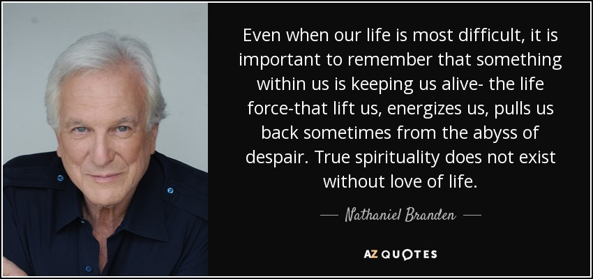 Even when our life is most difficult, it is important to remember that something within us is keeping us alive- the life force-that lift us, energizes us, pulls us back sometimes from the abyss of despair. True spirituality does not exist without love of life. - Nathaniel Branden