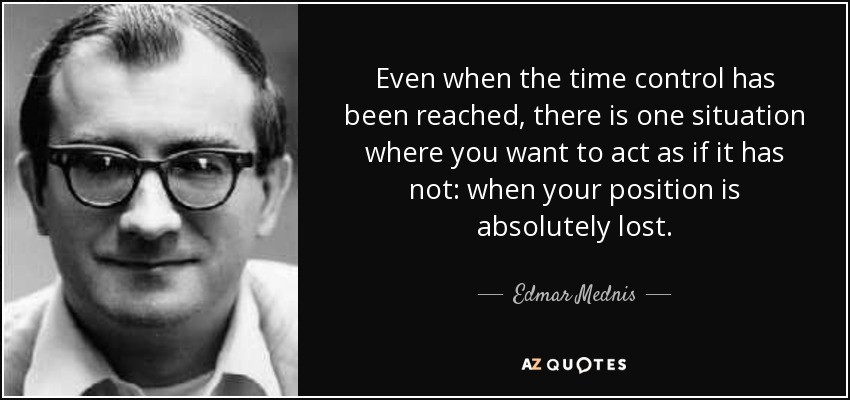 Even when the time control has been reached, there is one situation where you want to act as if it has not: when your position is absolutely lost. - Edmar Mednis