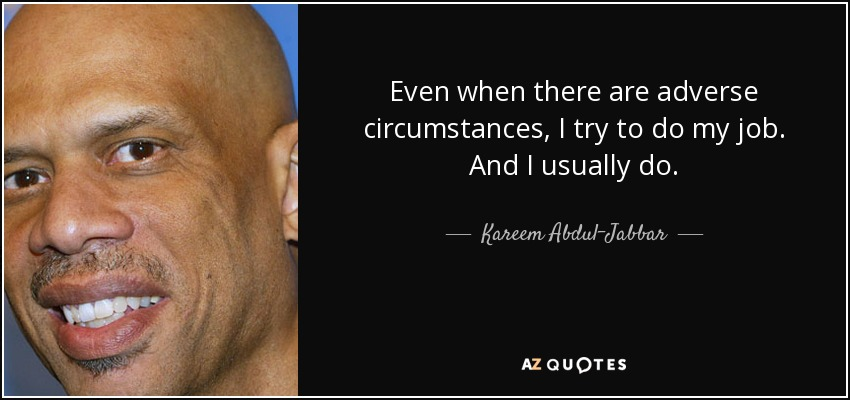 Even when there are adverse circumstances, I try to do my job. And I usually do. - Kareem Abdul-Jabbar