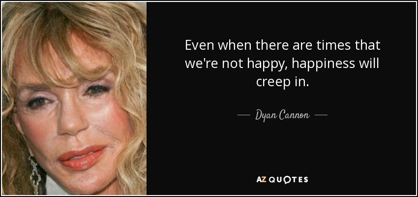 Even when there are times that we're not happy, happiness will creep in. - Dyan Cannon