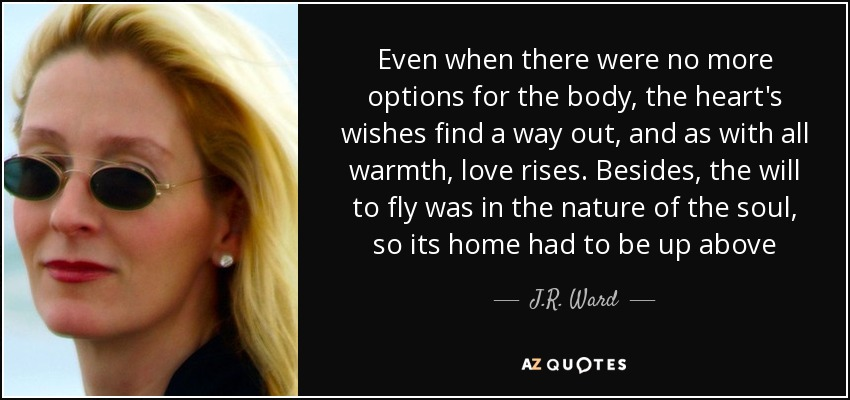 Even when there were no more options for the body, the heart's wishes find a way out, and as with all warmth, love rises. Besides, the will to fly was in the nature of the soul, so its home had to be up above - J.R. Ward