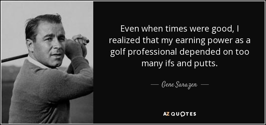 Even when times were good, I realized that my earning power as a golf professional depended on too many ifs and putts. - Gene Sarazen