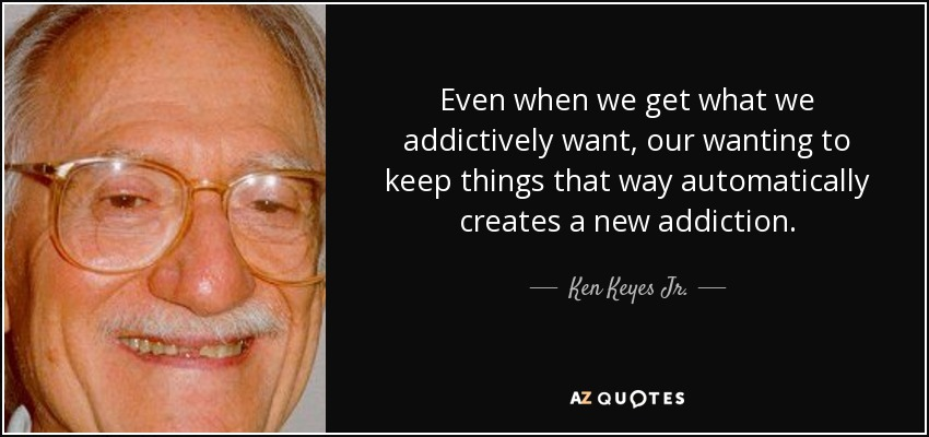 Even when we get what we addictively want, our wanting to keep things that way automatically creates a new addiction. - Ken Keyes Jr.