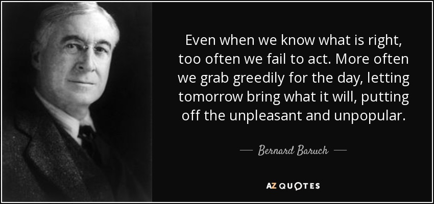 Even when we know what is right, too often we fail to act. More often we grab greedily for the day, letting tomorrow bring what it will, putting off the unpleasant and unpopular. - Bernard Baruch