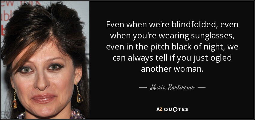 Even when we're blindfolded, even when you're wearing sunglasses, even in the pitch black of night, we can always tell if you just ogled another woman. - Maria Bartiromo