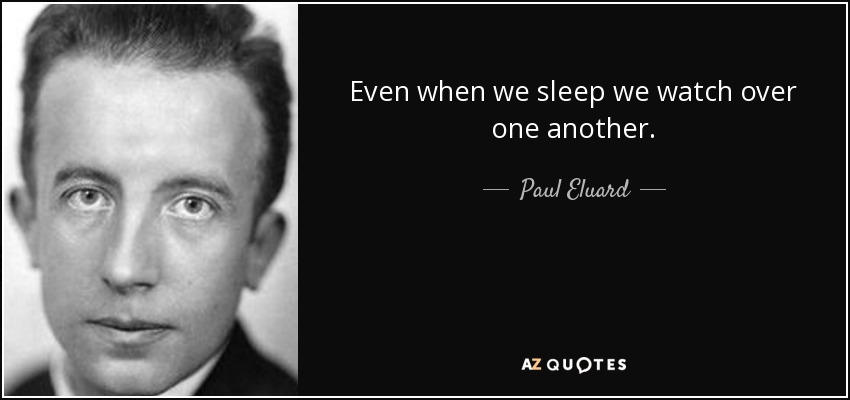 Even when we sleep we watch over one another. - Paul Eluard