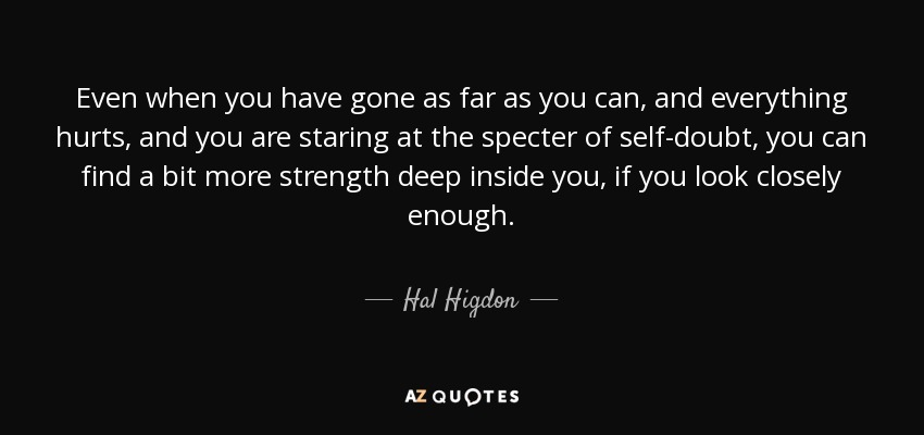 Even when you have gone as far as you can, and everything hurts, and you are staring at the specter of self-doubt, you can find a bit more strength deep inside you, if you look closely enough. - Hal Higdon
