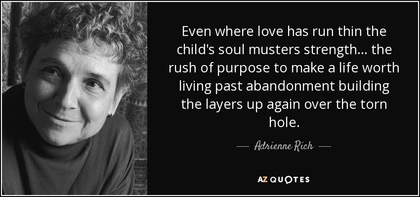 Even where love has run thin the child's soul musters strength... the rush of purpose to make a life worth living past abandonment building the layers up again over the torn hole. - Adrienne Rich