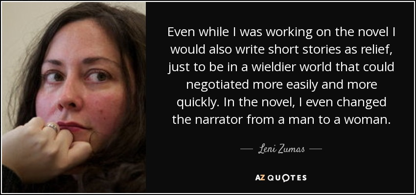 Even while I was working on the novel I would also write short stories as relief, just to be in a wieldier world that could negotiated more easily and more quickly. In the novel, I even changed the narrator from a man to a woman. - Leni Zumas
