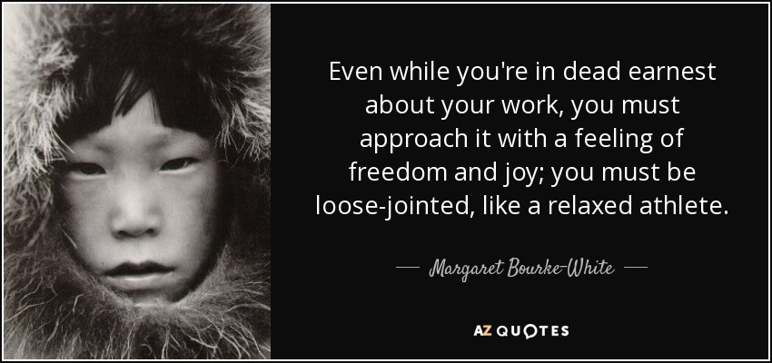 Even while you're in dead earnest about your work, you must approach it with a feeling of freedom and joy; you must be loose-jointed, like a relaxed athlete. - Margaret Bourke-White