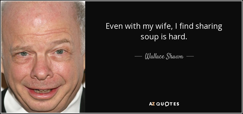 Even with my wife, I find sharing soup is hard. - Wallace Shawn
