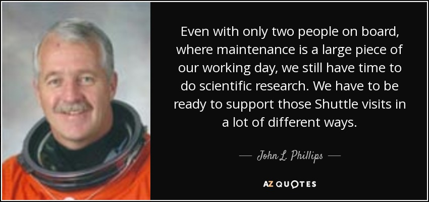 Even with only two people on board, where maintenance is a large piece of our working day, we still have time to do scientific research. We have to be ready to support those Shuttle visits in a lot of different ways. - John L. Phillips