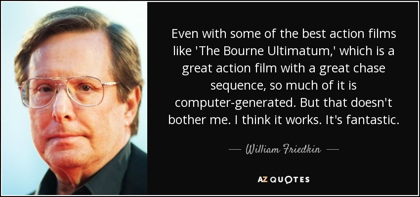 Even with some of the best action films like 'The Bourne Ultimatum,' which is a great action film with a great chase sequence, so much of it is computer-generated. But that doesn't bother me. I think it works. It's fantastic. - William Friedkin