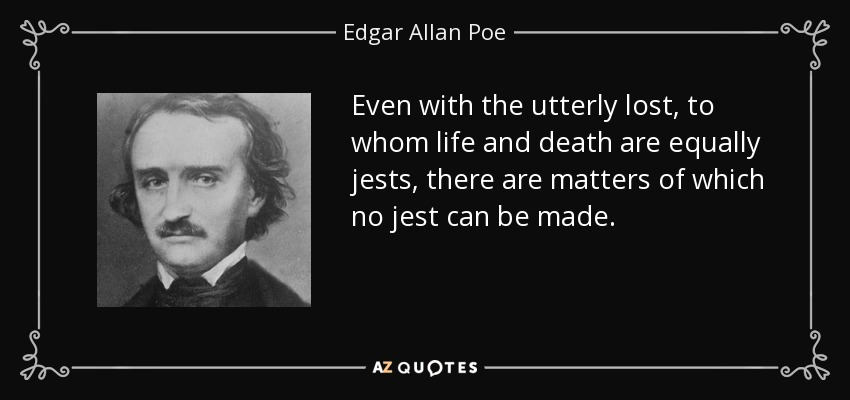 Even with the utterly lost, to whom life and death are equally jests, there are matters of which no jest can be made. - Edgar Allan Poe