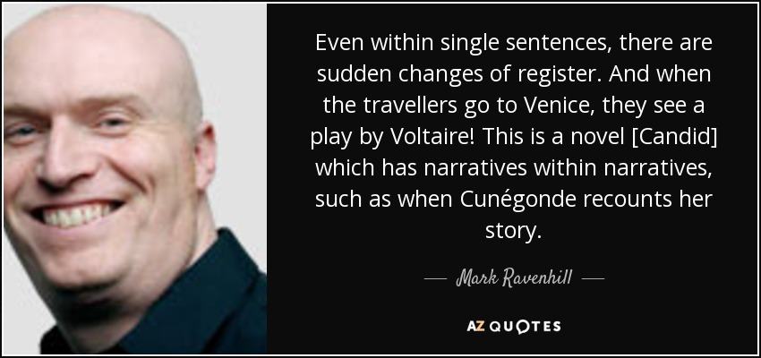 Even within single sentences, there are sudden changes of register. And when the travellers go to Venice, they see a play by Voltaire! This is a novel [Candid] which has narratives within narratives, such as when Cunégonde recounts her story. - Mark Ravenhill
