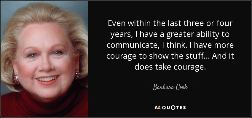 Even within the last three or four years, I have a greater ability to communicate, I think. I have more courage to show the stuff... And it does take courage. - Barbara Cook