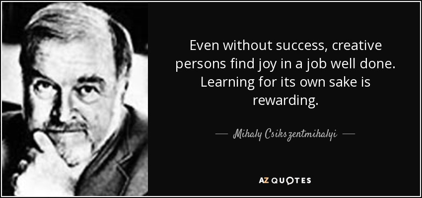 Even without success, creative persons find joy in a job well done. Learning for its own sake is rewarding. - Mihaly Csikszentmihalyi