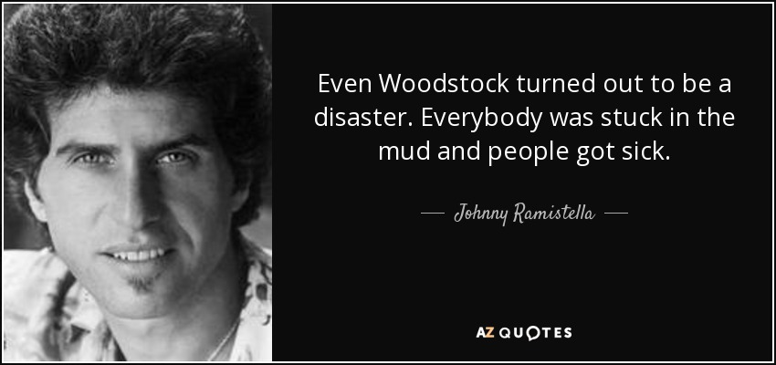 Even Woodstock turned out to be a disaster. Everybody was stuck in the mud and people got sick. - Johnny Ramistella