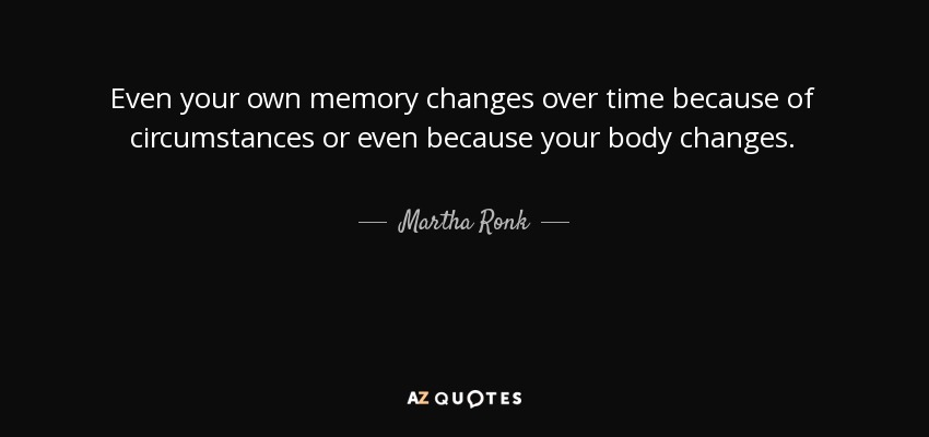 Even your own memory changes over time because of circumstances or even because your body changes. - Martha Ronk