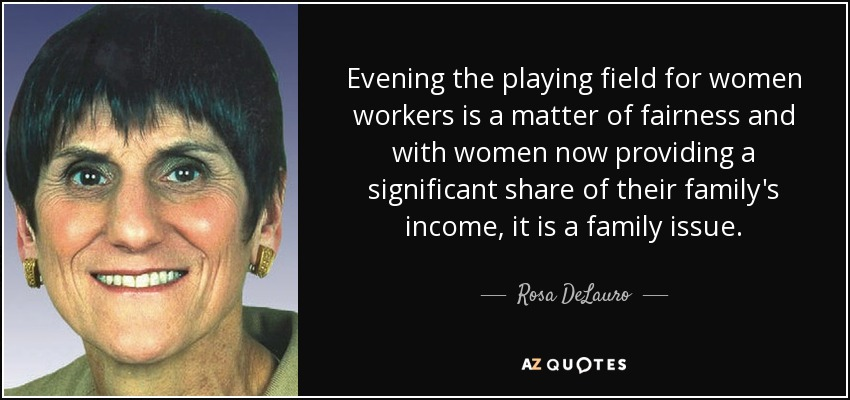 Evening the playing field for women workers is a matter of fairness and with women now providing a significant share of their family's income, it is a family issue. - Rosa DeLauro