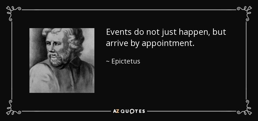 Events do not just happen, but arrive by appointment. - Epictetus