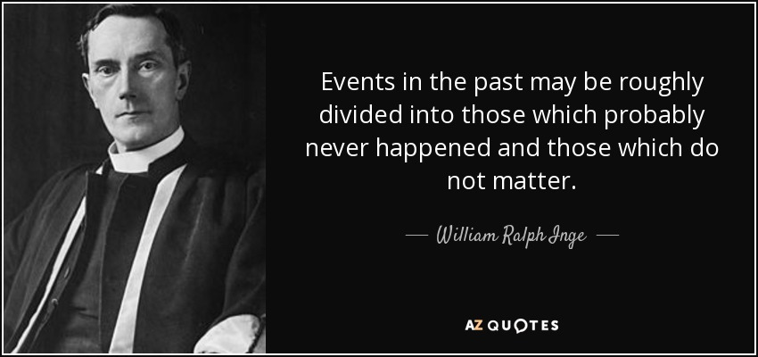Events in the past may be roughly divided into those which probably never happened and those which do not matter. - William Ralph Inge